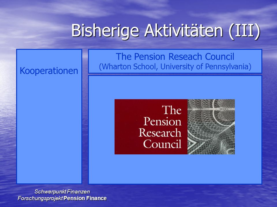 Schwerpunkt Finanzen Forschungsprojekt Pension Finance Bisherige Aktivitäten (III) Kooperationen The Pension Reseach Council (Wharton School, University of Pennsylvania)