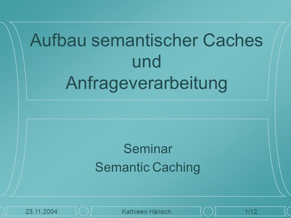 Aufbau semantischer Caches und Anfrageverarbeitung Seminar Semantic Caching 1/12 Kathleen Hänsch23.11.2004