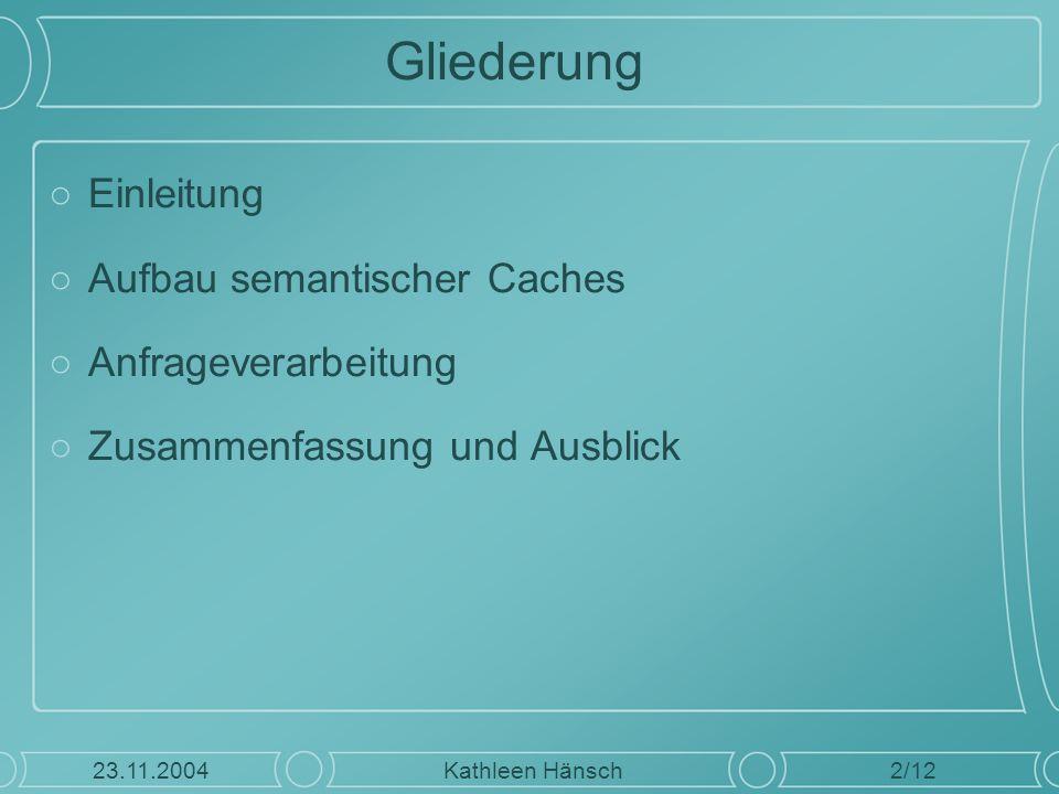 Gliederung ○Einleitung ○Aufbau semantischer Caches ○Anfrageverarbeitung ○Zusammenfassung und Ausblick 2/12 Kathleen Hänsch23.11.2004