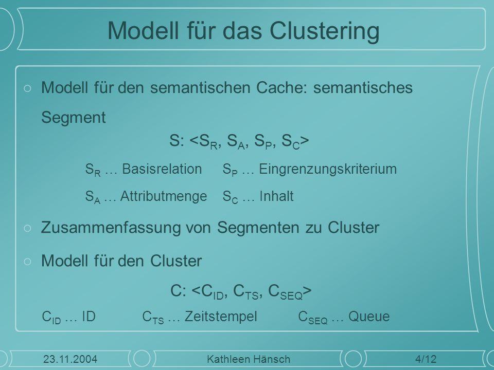 Modell für das Clustering ○Modell für den semantischen Cache: semantisches Segment S: 4/12 Kathleen Hänsch23.11.2004 S R … BasisrelationS P … Eingrenz