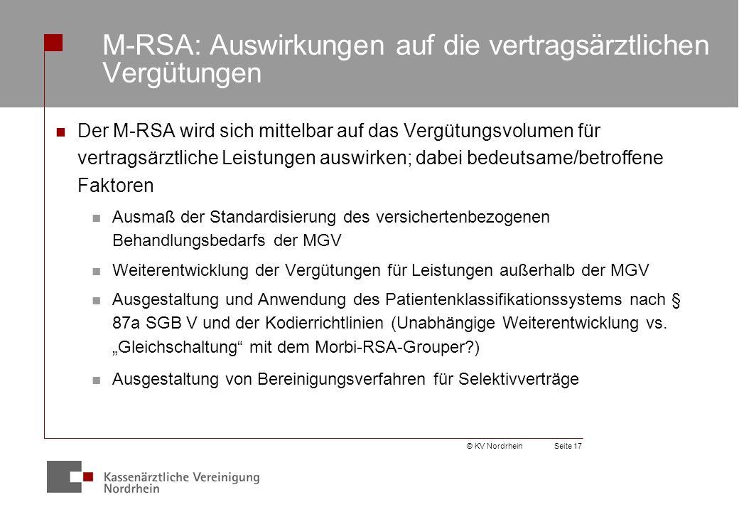 © KV NordrheinSeite 17 M-RSA: Auswirkungen auf die vertragsärztlichen Vergütungen Der M-RSA wird sich mittelbar auf das Vergütungsvolumen für vertragsärztliche Leistungen auswirken; dabei bedeutsame/betroffene Faktoren Ausmaß der Standardisierung des versichertenbezogenen Behandlungsbedarfs der MGV Weiterentwicklung der Vergütungen für Leistungen außerhalb der MGV Ausgestaltung und Anwendung des Patientenklassifikationssystems nach § 87a SGB V und der Kodierrichtlinien (Unabhängige Weiterentwicklung vs.
