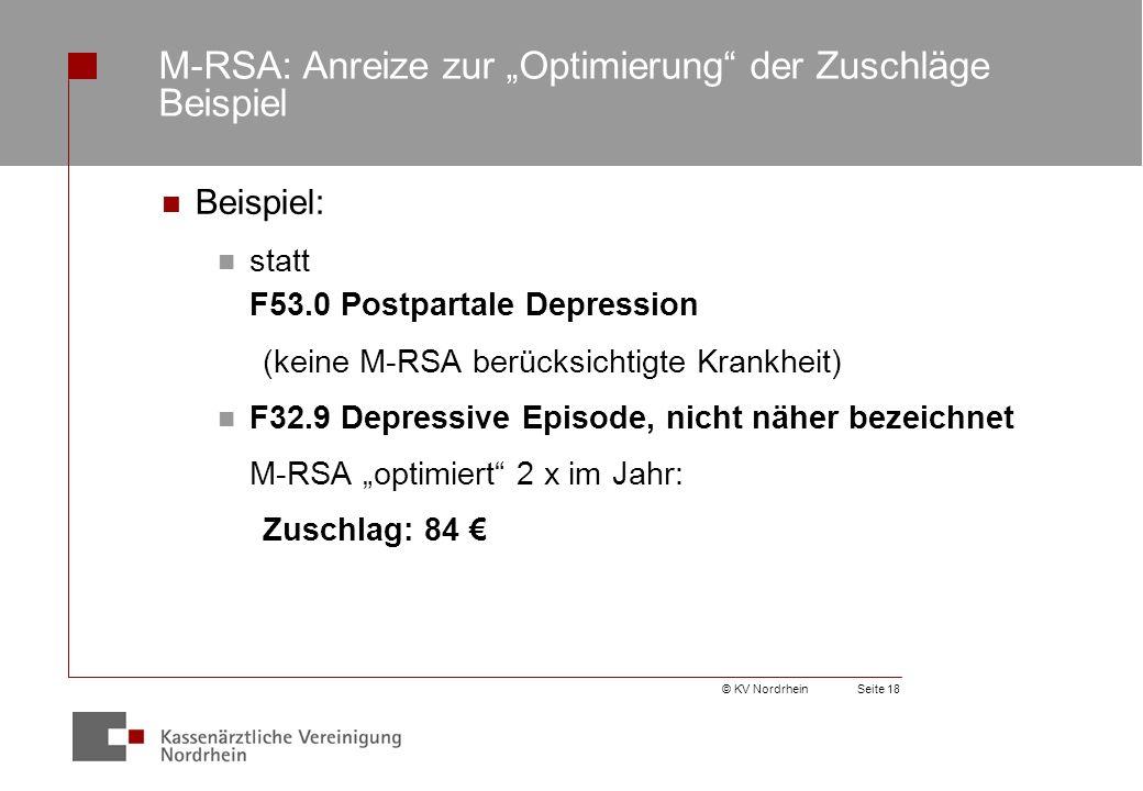"""© KV NordrheinSeite 18 M-RSA: Anreize zur """"Optimierung der Zuschläge Beispiel Beispiel: statt F53.0 Postpartale Depression (keine M-RSA berücksichtigte Krankheit) F32.9 Depressive Episode, nicht näher bezeichnet M-RSA """"optimiert 2 x im Jahr: Zuschlag: 84 €"""