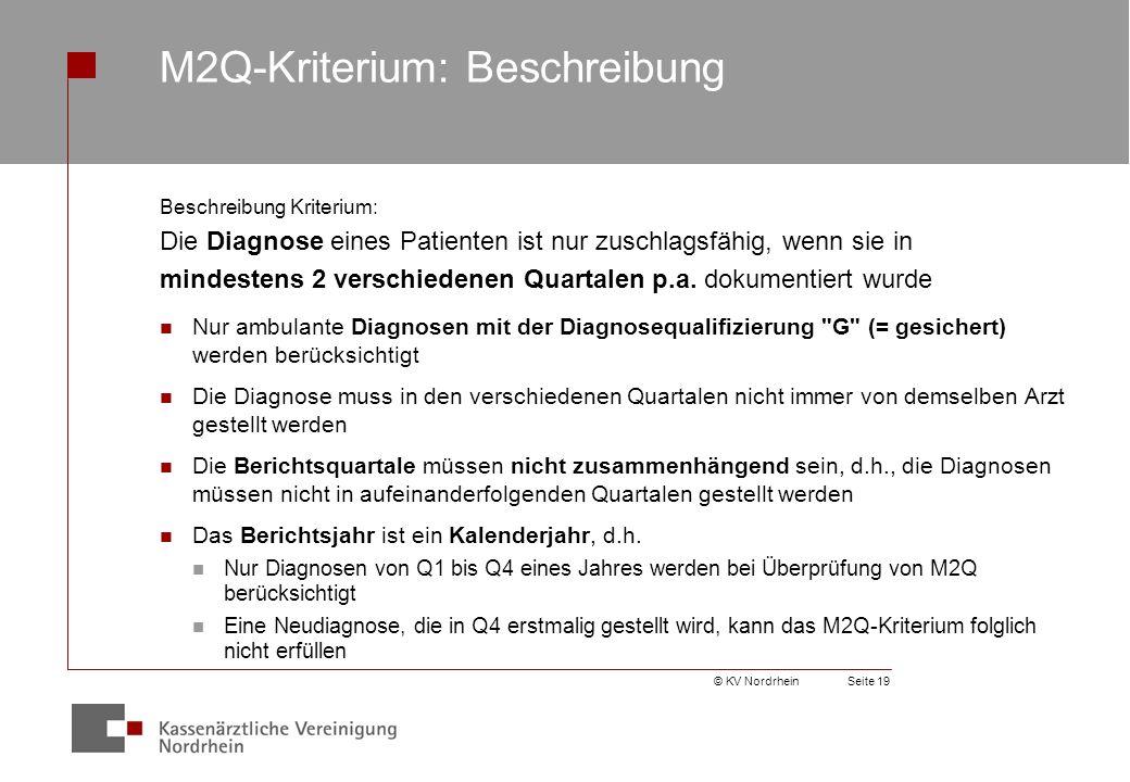 © KV NordrheinSeite 19 M2Q-Kriterium: Beschreibung Beschreibung Kriterium: Die Diagnose eines Patienten ist nur zuschlagsfähig, wenn sie in mindestens 2 verschiedenen Quartalen p.a.