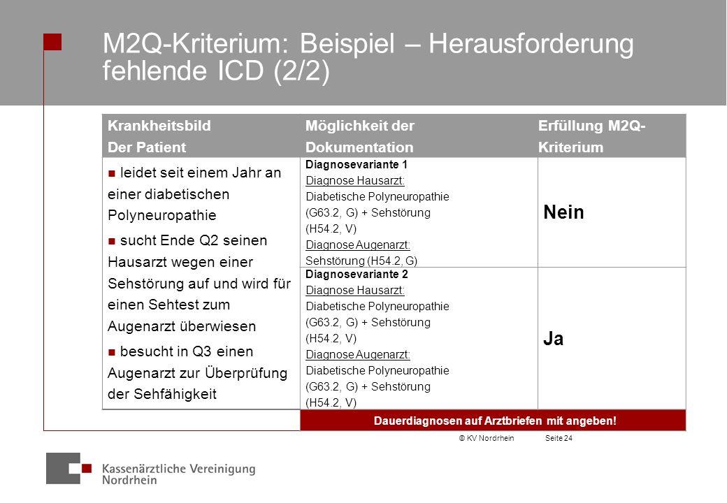 © KV NordrheinSeite 24 M2Q-Kriterium: Beispiel – Herausforderung fehlende ICD (2/2) Krankheitsbild Der Patient Möglichkeit der Dokumentation Erfüllung M2Q- Kriterium leidet seit einem Jahr an einer diabetischen Polyneuropathie sucht Ende Q2 seinen Hausarzt wegen einer Sehstörung auf und wird für einen Sehtest zum Augenarzt überwiesen besucht in Q3 einen Augenarzt zur Überprüfung der Sehfähigkeit Diagnosevariante 1 Diagnose Hausarzt: Diabetische Polyneuropathie (G63.2, G) + Sehstörung (H54.2, V) Diagnose Augenarzt: Sehstörung (H54.2, G) Nein Diagnosevariante 2 Diagnose Hausarzt: Diabetische Polyneuropathie (G63.2, G) + Sehstörung (H54.2, V) Diagnose Augenarzt: Diabetische Polyneuropathie (G63.2, G) + Sehstörung (H54.2, V) Ja Dauerdiagnosen auf Arztbriefen mit angeben!