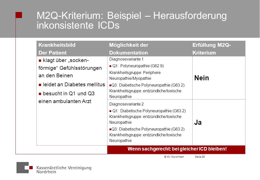 """© KV NordrheinSeite 25 M2Q-Kriterium: Beispiel – Herausforderung inkonsistente ICDs Krankheitsbild Der Patient Möglichkeit der Dokumentation Erfüllung M2Q- Kriterium klagt über """"socken- förmige Gefühlsstörungen an den Beinen leidet an Diabetes mellitus besucht in Q1 und Q3 einen ambulanten Arzt Diagnosevariante 1 Q1: Polyneuropathie (G62.9) Krankheitsgruppe: Periphere Neuropathie/Myopathie Q3: Diabetische Polyneuropathie (G63.2) Krankheitsgruppe: entzündliche/toxische Neuropathie Nein Diagnosevariante 2 Q1: Diabetische Polyneuropathie (G63.2) Krankheitsgruppe: entzündliche/toxische Neuropathie Q3: Diabetische Polyneuropathie (G63.2) Krankheitsgruppe: entzündliche/toxische Neuropathie Ja Wenn sachgerecht: bei gleicher ICD bleiben!"""