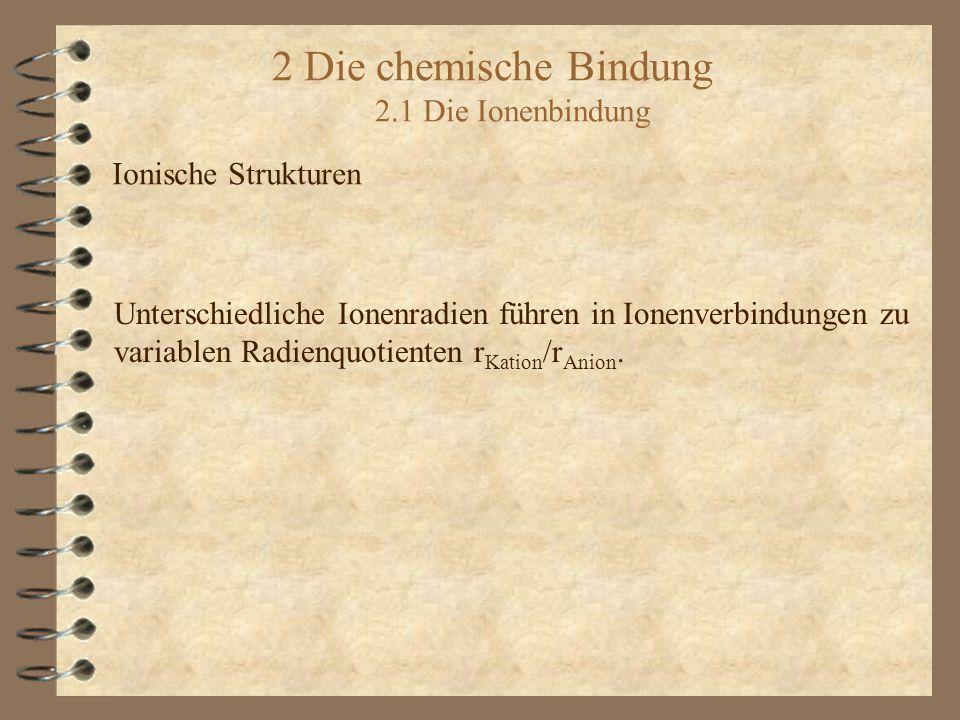 2 Die chemische Bindung 2.1 Die Ionenbindung Ionische Strukturen Unterschiedliche Ionenradien führen in Ionenverbindungen zu variablen Radienquotienten r Kation /r Anion.