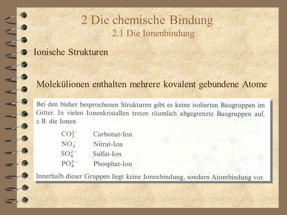 2 Die chemische Bindung 2.1 Die Ionenbindung Ionische Strukturen Molekülionen enthalten mehrere kovalent gebundene Atome