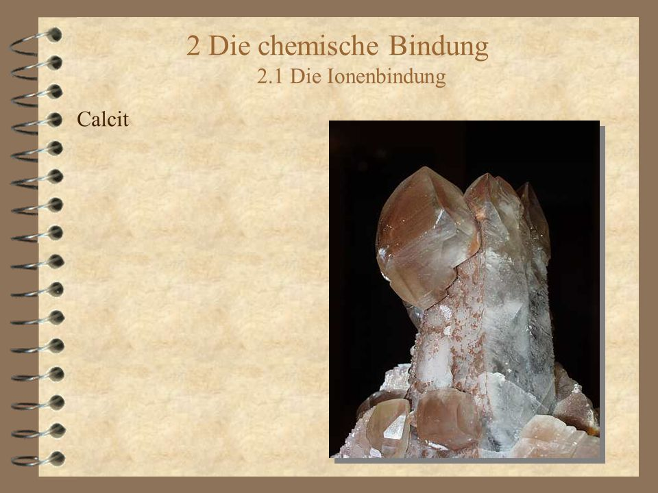 2 Die chemische Bindung 2.1 Die Ionenbindung Calcit