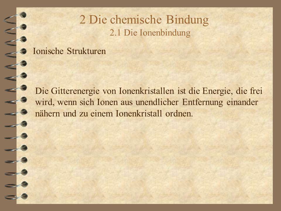 2 Die chemische Bindung 2.1 Die Ionenbindung Ionische Strukturen Die Gitterenergie von Ionenkristallen ist die Energie, die frei wird, wenn sich Ionen