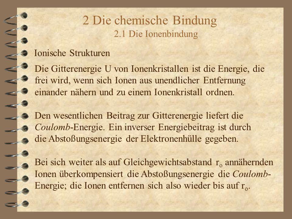 2 Die chemische Bindung 2.1 Die Ionenbindung Ionische Strukturen Die Gitterenergie U von Ionenkristallen ist die Energie, die frei wird, wenn sich Ion