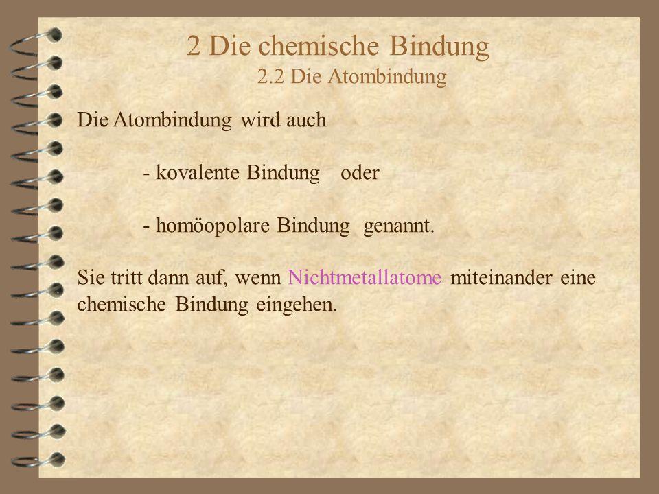 2 Die chemische Bindung 2.2 Die Atombindung Die Atombindung wird auch - kovalente Bindungoder - homöopolare Bindung genannt. Sie tritt dann auf, wenn