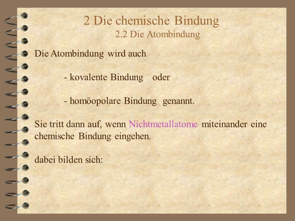 2 Die chemische Bindung 2.2 Die Atombindung Die Atombindung wird auch - kovalente Bindungoder - homöopolare Bindung genannt.