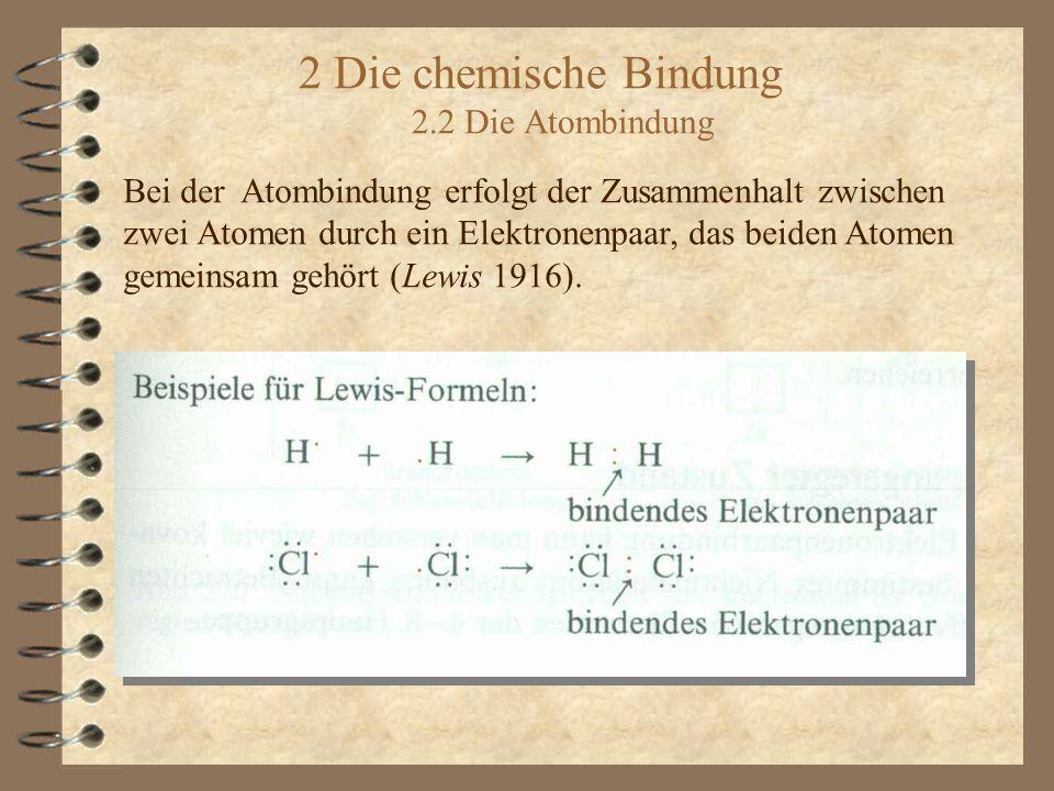 2 Die chemische Bindung 2.2 Die Atombindung Bei der Atombindung erfolgt der Zusammenhalt zwischen zwei Atomen durch ein Elektronenpaar, das beiden Atomen gemeinsam gehört (Lewis 1916).