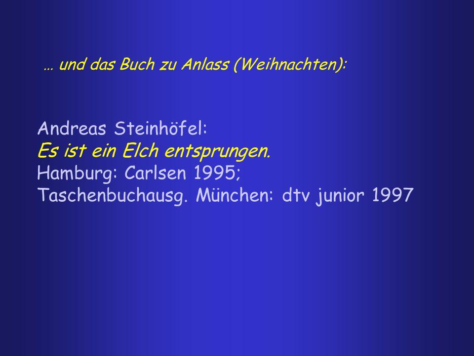 Andreas Steinhöfel: Es ist ein Elch entsprungen. Hamburg: Carlsen 1995; Taschenbuchausg. München: dtv junior 1997 … und das Buch zu Anlass (Weihnachte