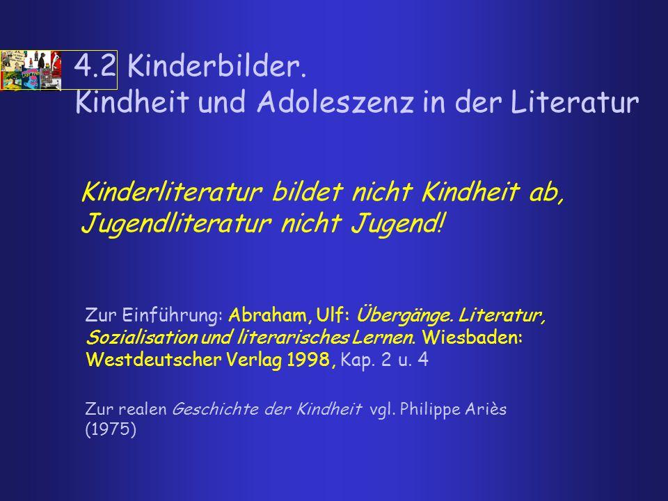 4.2 Kinderbilder. Kindheit und Adoleszenz in der Literatur Kinderliteratur bildet nicht Kindheit ab, Jugendliteratur nicht Jugend! Zur realen Geschich