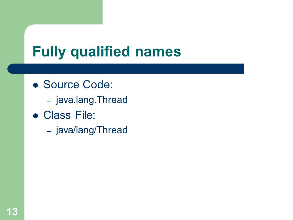 13 Fully qualified names Source Code: – java.lang.Thread Class File: – java/lang/Thread