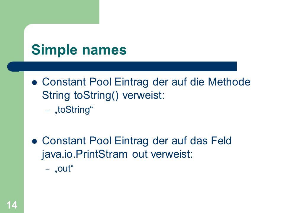 """14 Simple names Constant Pool Eintrag der auf die Methode String toString() verweist: – """"toString Constant Pool Eintrag der auf das Feld java.io.PrintStram out verweist: – """"out"""
