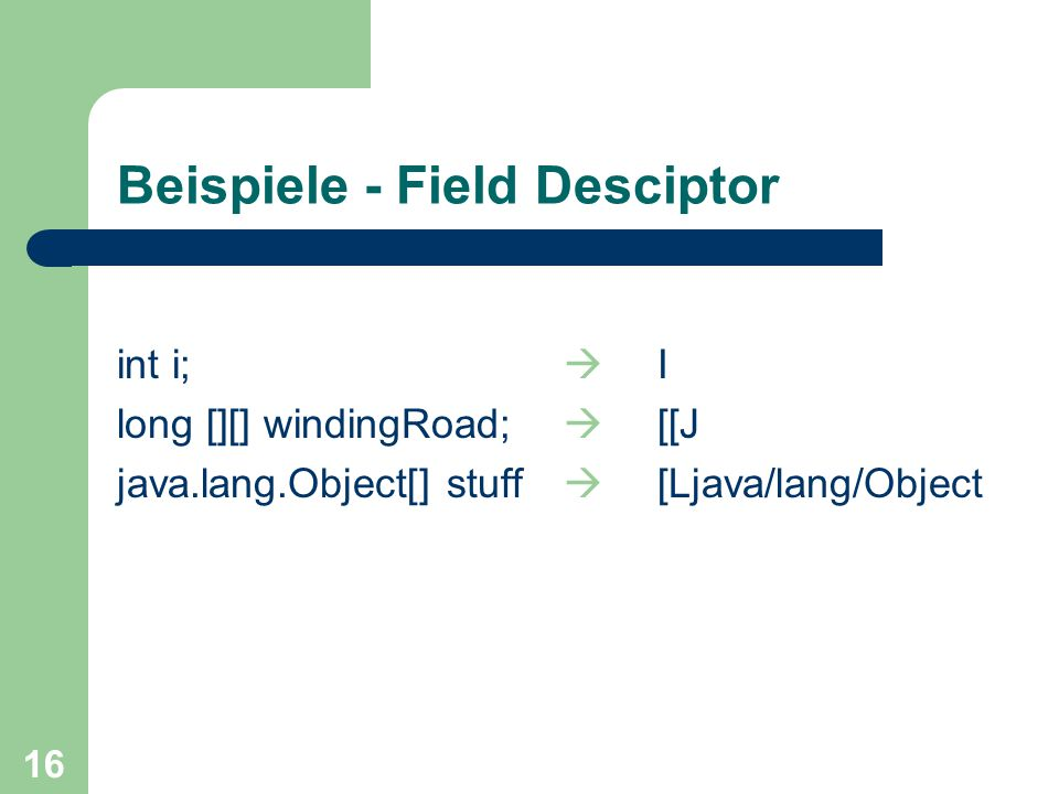 16 Beispiele - Field Desciptor int i;  I long [][] windingRoad;  [[J java.lang.Object[] stuff  [Ljava/lang/Object