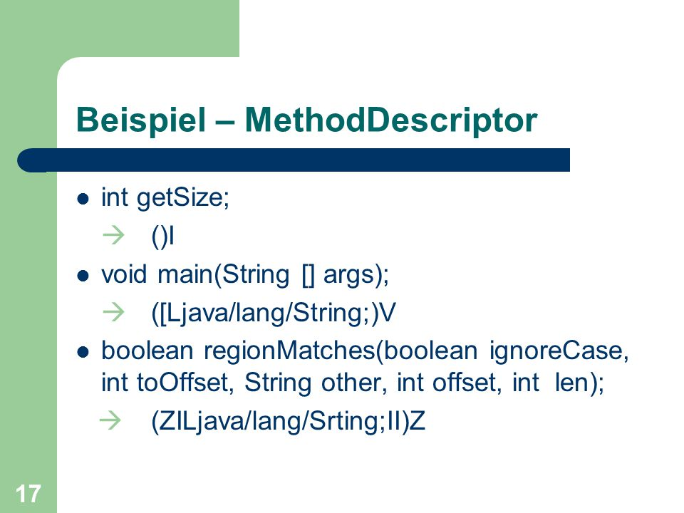 17 Beispiel – MethodDescriptor int getSize;  ()I void main(String [] args);  ([Ljava/lang/String;)V boolean regionMatches(boolean ignoreCase, int toOffset, String other, int offset, int len);  (ZILjava/lang/Srting;II)Z