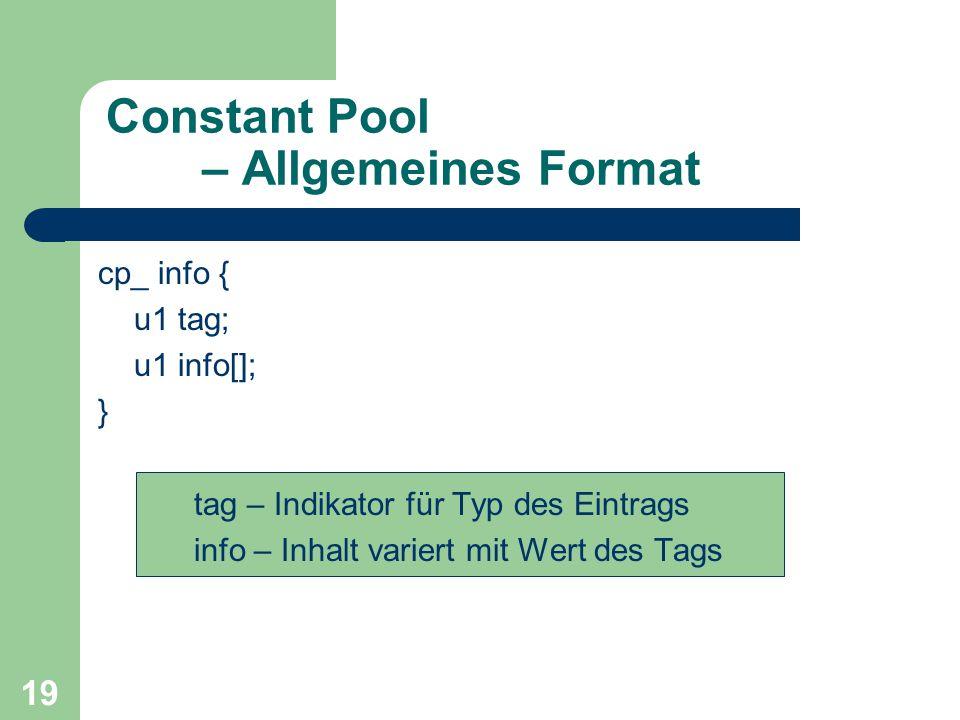 19 Constant Pool – Allgemeines Format cp_ info { u1 tag; u1 info[]; } tag – Indikator für Typ des Eintrags info – Inhalt variert mit Wert des Tags