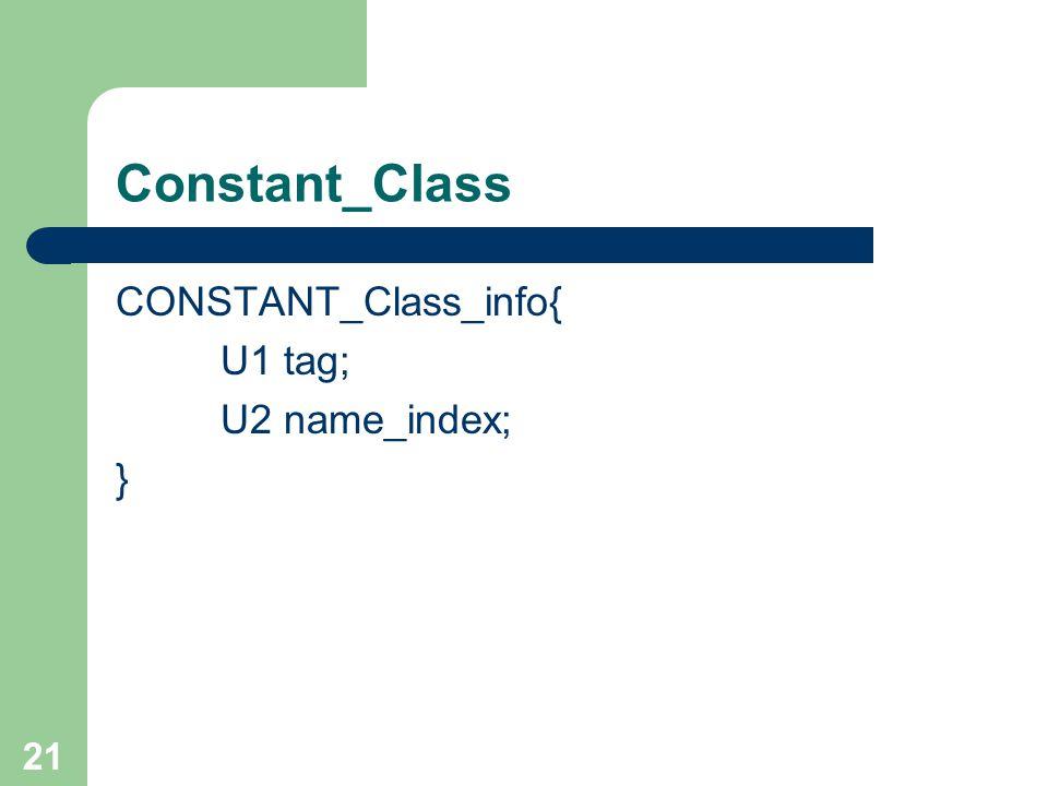 21 Constant_Class CONSTANT_Class_info{ U1 tag; U2 name_index; }