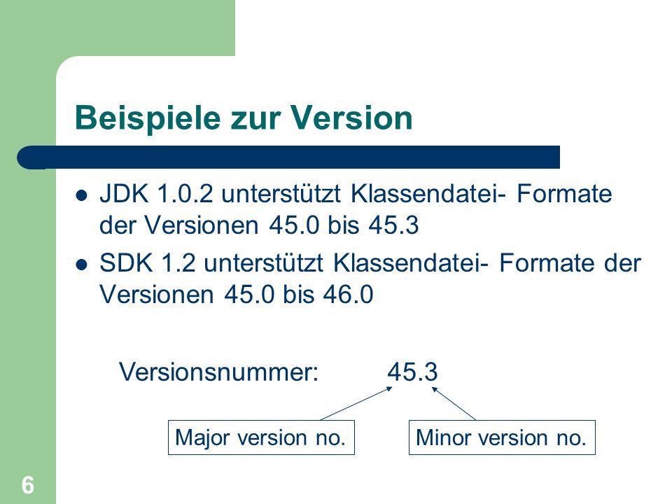 6 Beispiele zur Version JDK 1.0.2 unterstützt Klassendatei- Formate der Versionen 45.0 bis 45.3 SDK 1.2 unterstützt Klassendatei- Formate der Versionen 45.0 bis 46.0 Versionsnummer: 45.3 Major version no.