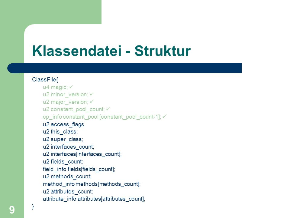 9 Klassendatei - Struktur ClassFile{ u4 magic; u2 minor_version; u2 major_version; u2 constant_pool_count; cp_info constant_pool [constant_pool_count-1]; u2 access_flags u2 this_class; u2 super_class; u2 interfaces_count; u2 interfaces[interfaces_count]; u2 fields_count; field_info fields[fields_count]; u2 methods_count; method_info methods[methods_count]; u2 attributes_count; attribute_info attributes[attributes_count]; }