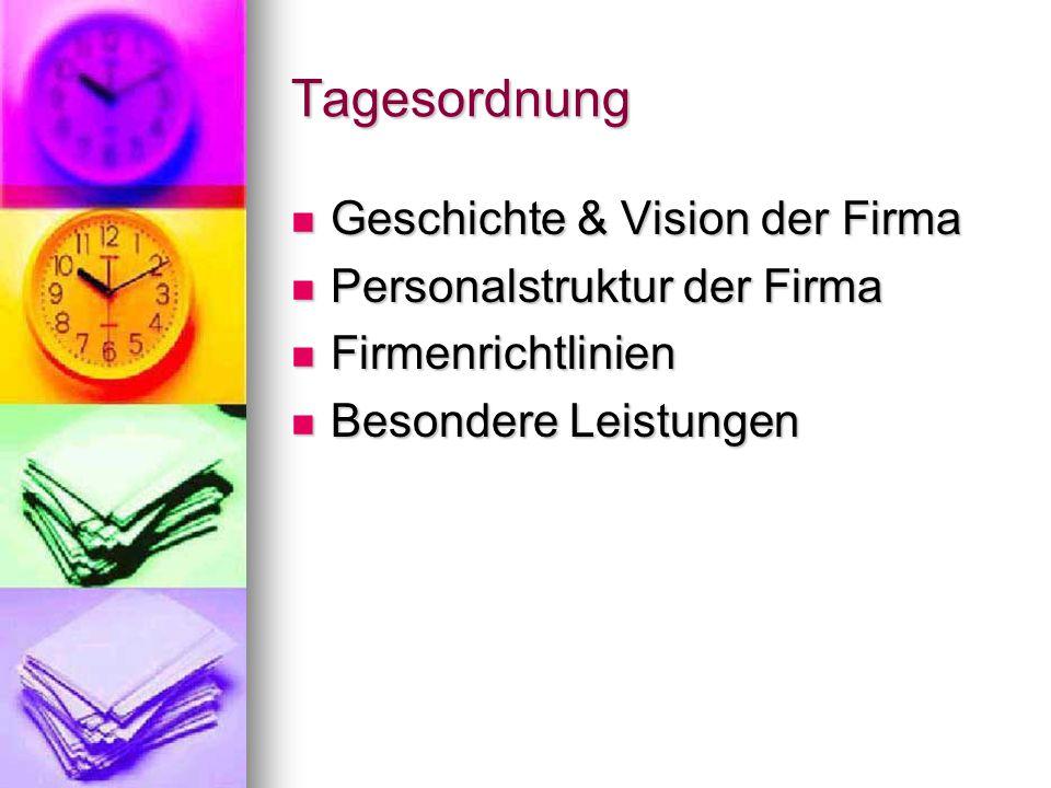 Tagesordnung Geschichte & Vision der Firma Geschichte & Vision der Firma Personalstruktur der Firma Personalstruktur der Firma Firmenrichtlinien Firmenrichtlinien Besondere Leistungen Besondere Leistungen