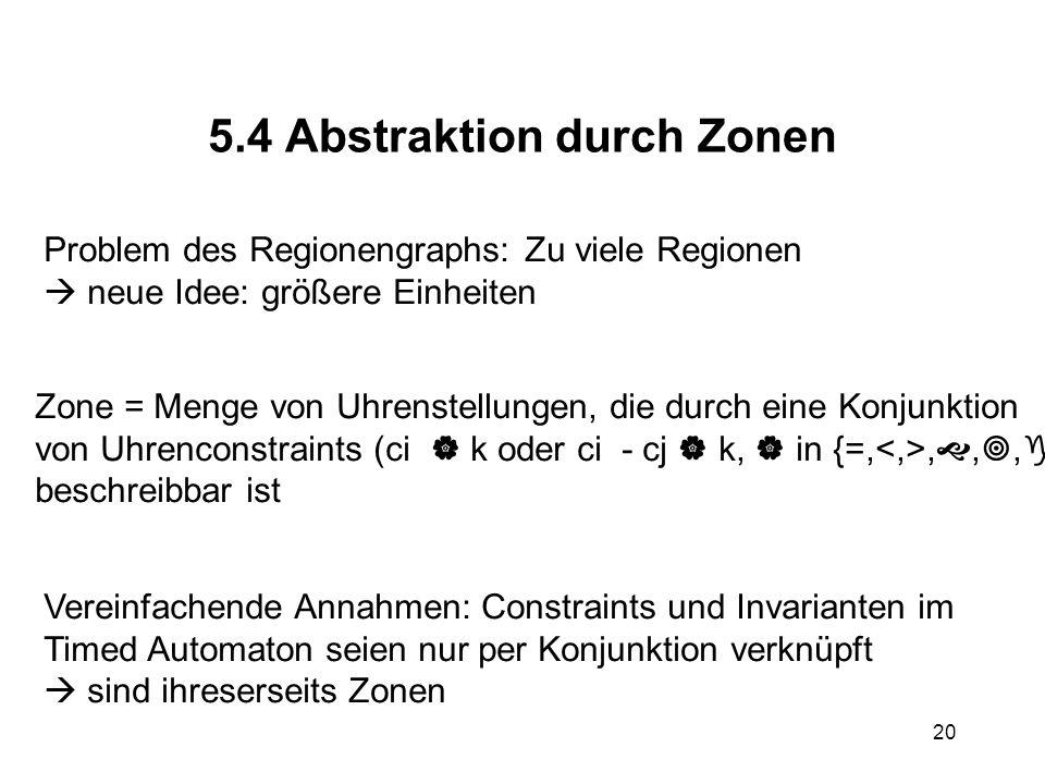 20 5.4 Abstraktion durch Zonen Problem des Regionengraphs: Zu viele Regionen  neue Idee: größere Einheiten Zone = Menge von Uhrenstellungen, die durch eine Konjunktion von Uhrenconstraints (ci  k oder ci - cj  k,  in {=,, , ,  }) beschreibbar ist Vereinfachende Annahmen: Constraints und Invarianten im Timed Automaton seien nur per Konjunktion verknüpft  sind ihreserseits Zonen