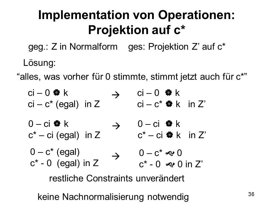 36 Implementation von Operationen: Projektion auf c* geg.: Z in Normalform ges: Projektion Z' auf c* ci – 0  k ci – c* (egal) in Z ci – 0  k ci – c*  k in Z'  0 – ci  k c* – ci (egal) in Z 0 – ci  k c* – ci  k in Z'  restliche Constraints unverändert keine Nachnormalisierung notwendig 0 – c* (egal) c* - 0 (egal) in Z  0 – c*  0 c* - 0  0 in Z' Lösung: alles, was vorher für 0 stimmte, stimmt jetzt auch für c*