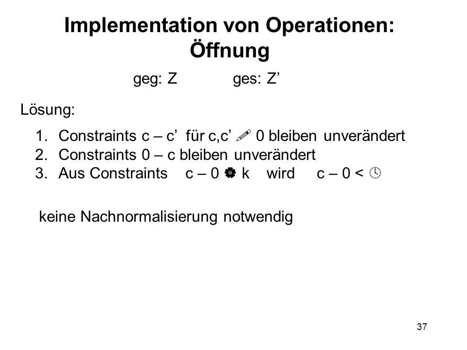 37 Implementation von Operationen: Öffnung geg: Z ges: Z' Lösung: 1.Constraints c – c' für c,c'  0 bleiben unverändert 2.Constraints 0 – c bleiben unverändert 3.Aus Constraints c – 0  k wird c – 0 <  keine Nachnormalisierung notwendig