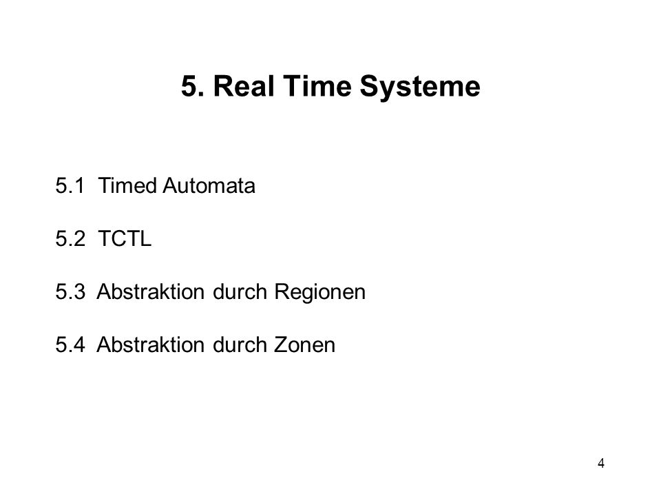 4 5. Real Time Systeme 5.1 Timed Automata 5.2 TCTL 5.3 Abstraktion durch Regionen 5.4 Abstraktion durch Zonen