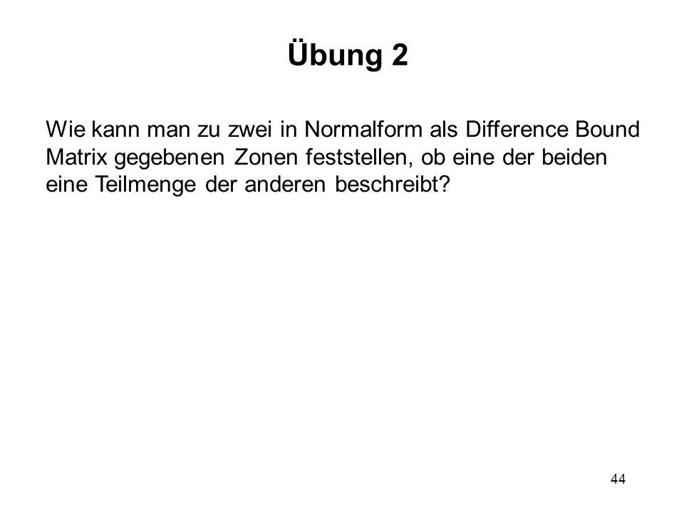 44 Übung 2 Wie kann man zu zwei in Normalform als Difference Bound Matrix gegebenen Zonen feststellen, ob eine der beiden eine Teilmenge der anderen beschreibt