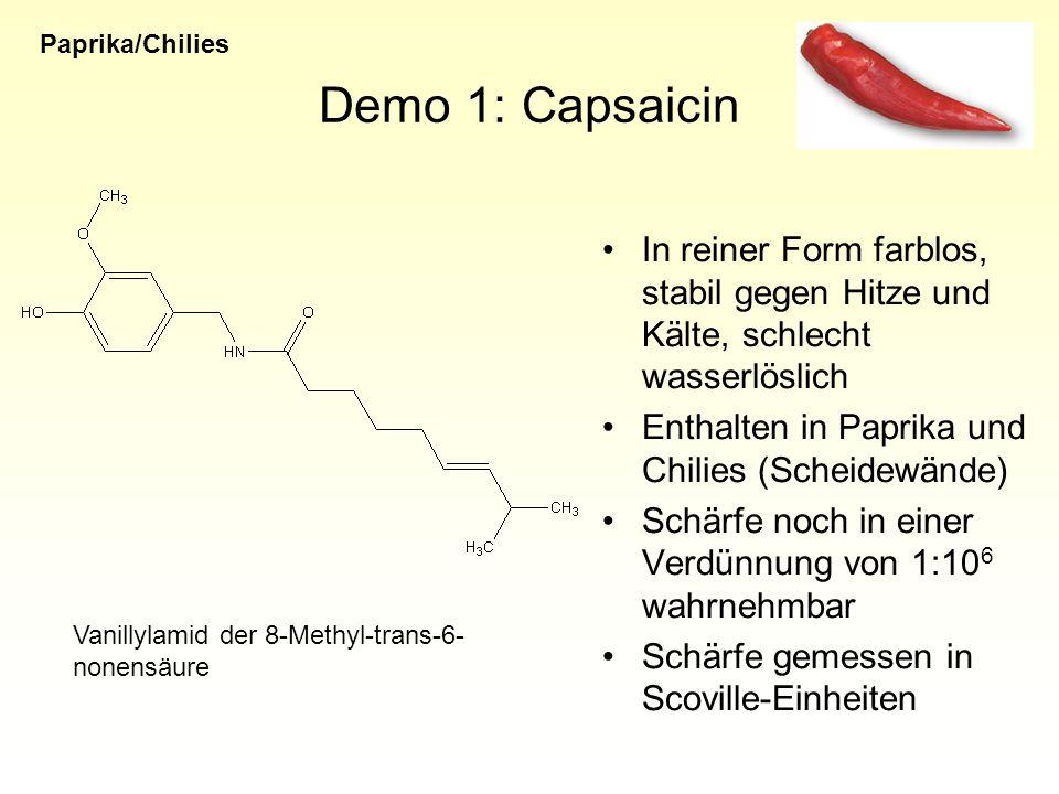 Demo 1: Capsaicin In reiner Form farblos, stabil gegen Hitze und Kälte, schlecht wasserlöslich Enthalten in Paprika und Chilies (Scheidewände) Schärfe noch in einer Verdünnung von 1:10 6 wahrnehmbar Schärfe gemessen in Scoville-Einheiten Vanillylamid der 8-Methyl-trans-6- nonensäure Paprika/Chilies