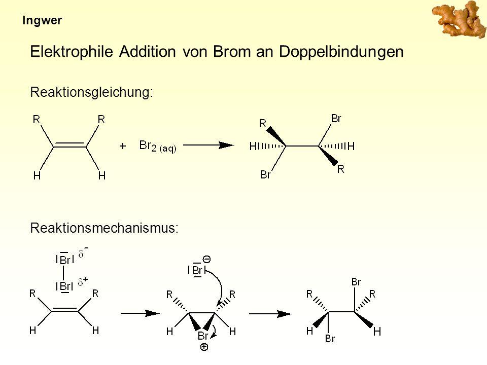 Elektrophile Addition von Brom an Doppelbindungen Reaktionsgleichung: Ingwer Reaktionsmechanismus: