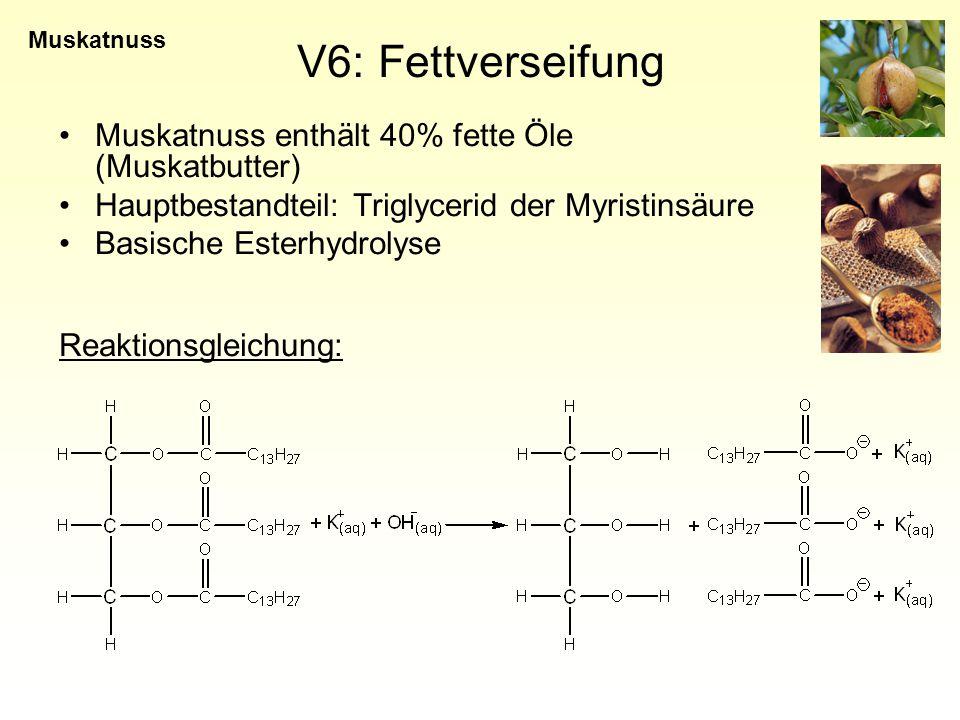 V6: Fettverseifung Muskatnuss enthält 40% fette Öle (Muskatbutter) Hauptbestandteil: Triglycerid der Myristinsäure Basische Esterhydrolyse Reaktionsgleichung: Muskatnuss