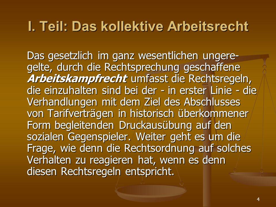 4 I. Teil: Das kollektive Arbeitsrecht Das gesetzlich im ganz wesentlichen ungere- gelte, durch die Rechtsprechung geschaffene Arbeitskampfrecht umfas