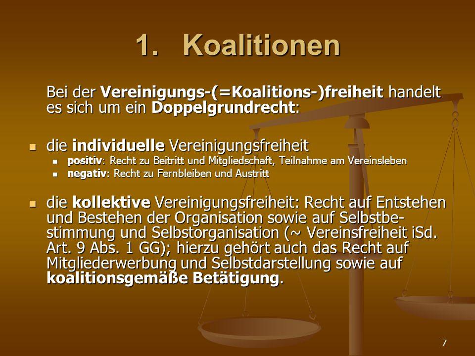 7 1.Koalitionen Bei der Vereinigungs-(=Koalitions-)freiheit handelt es sich um ein Doppelgrundrecht: die individuelle Vereinigungsfreiheit die individ