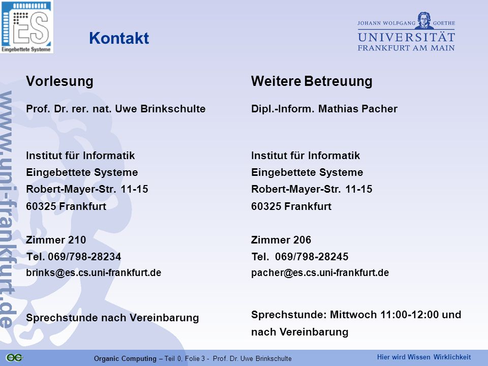 Hier wird Wissen Wirklichkeit Organic Computing – Teil 0, Folie 3 - Prof. Dr. Uwe Brinkschulte Kontakt Vorlesung Prof. Dr. rer. nat. Uwe Brinkschulte