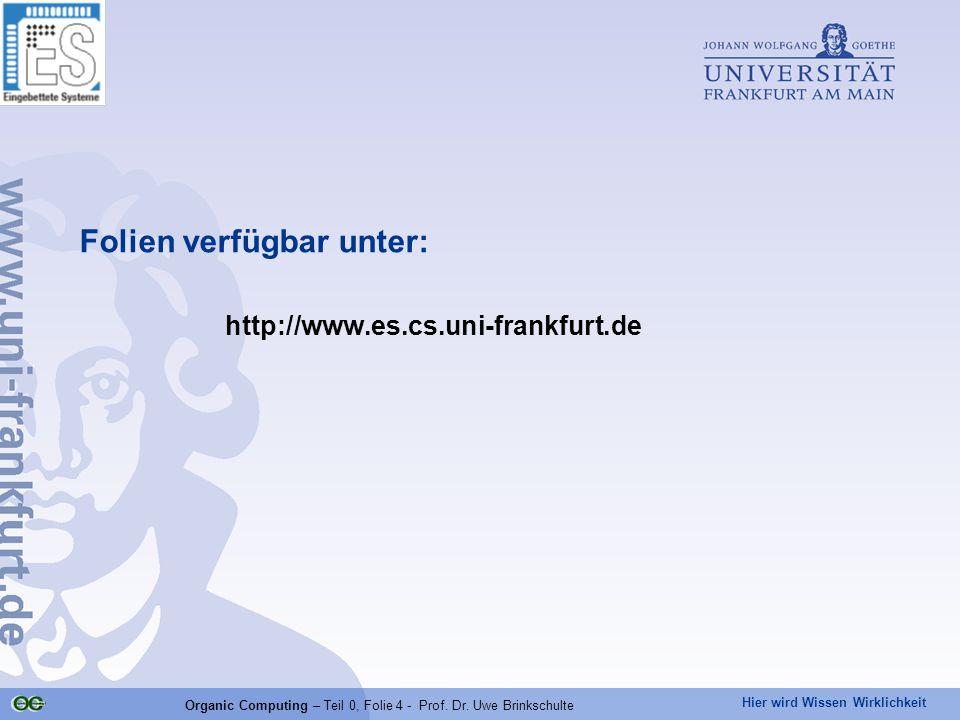 Hier wird Wissen Wirklichkeit Organic Computing – Teil 0, Folie 4 - Prof. Dr. Uwe Brinkschulte Folien verfügbar unter: http://www.es.cs.uni-frankfurt.