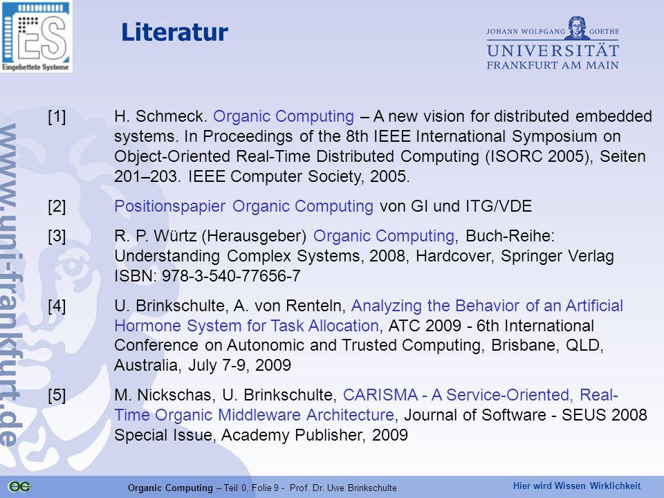 Hier wird Wissen Wirklichkeit Organic Computing – Teil 0, Folie 9 - Prof. Dr. Uwe Brinkschulte Literatur [1]H. Schmeck. Organic Computing – A new visi
