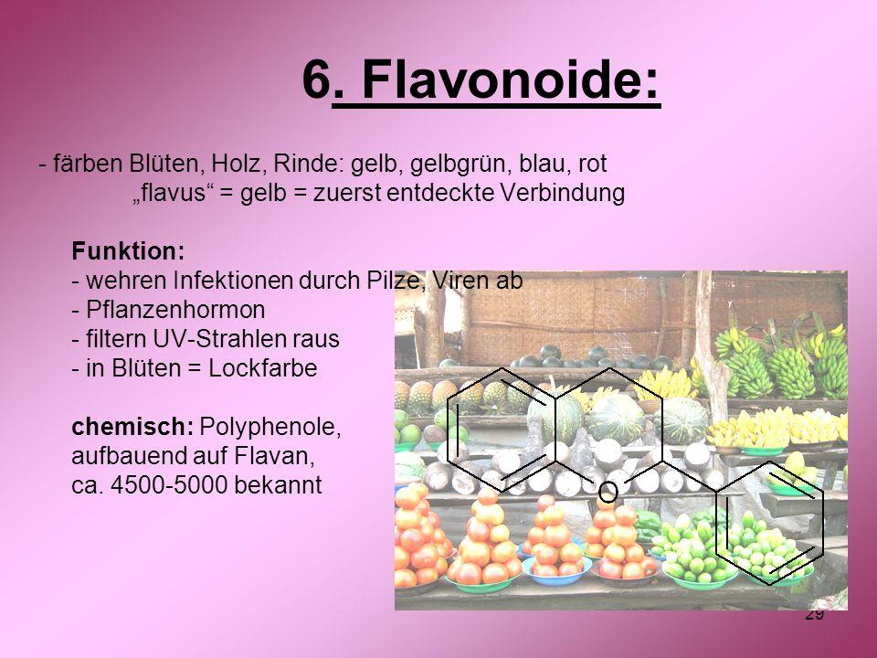 """29 6. Flavonoide: - färben Blüten, Holz, Rinde: gelb, gelbgrün, blau, rot """"flavus"""" = gelb = zuerst entdeckte Verbindung Funktion: - wehren Infektionen"""