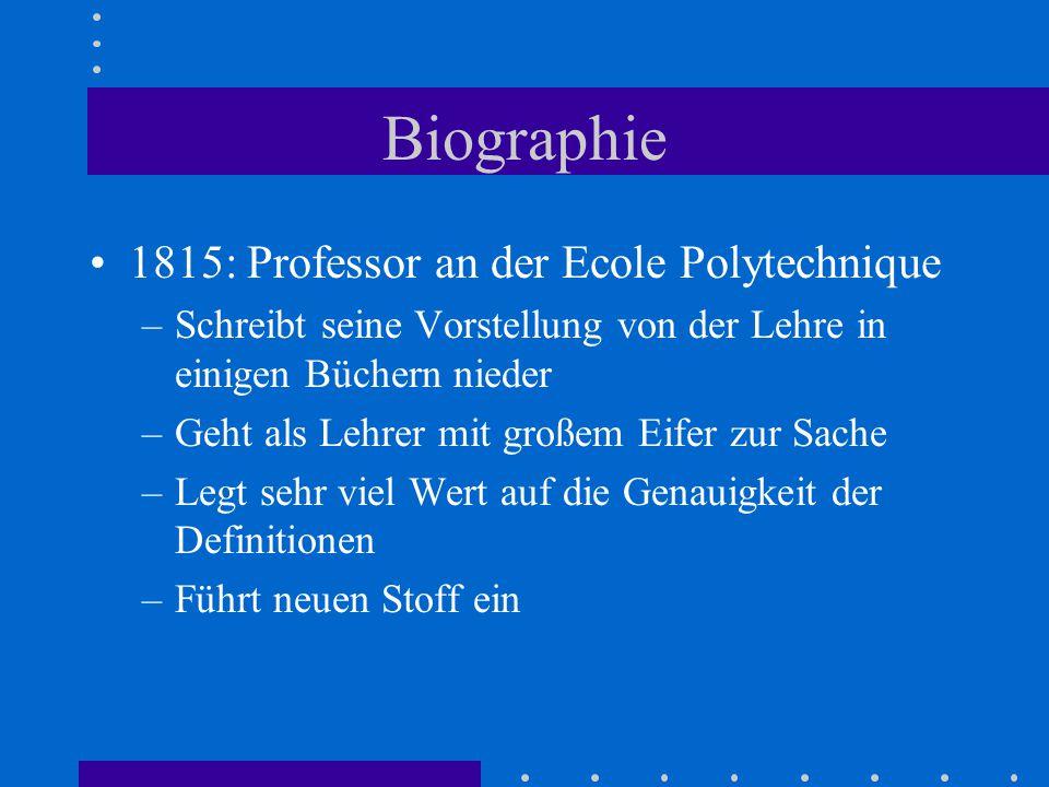 Biographie 1815: Professor an der Ecole Polytechnique –Schreibt seine Vorstellung von der Lehre in einigen Büchern nieder –Geht als Lehrer mit großem Eifer zur Sache –Legt sehr viel Wert auf die Genauigkeit der Definitionen –Führt neuen Stoff ein