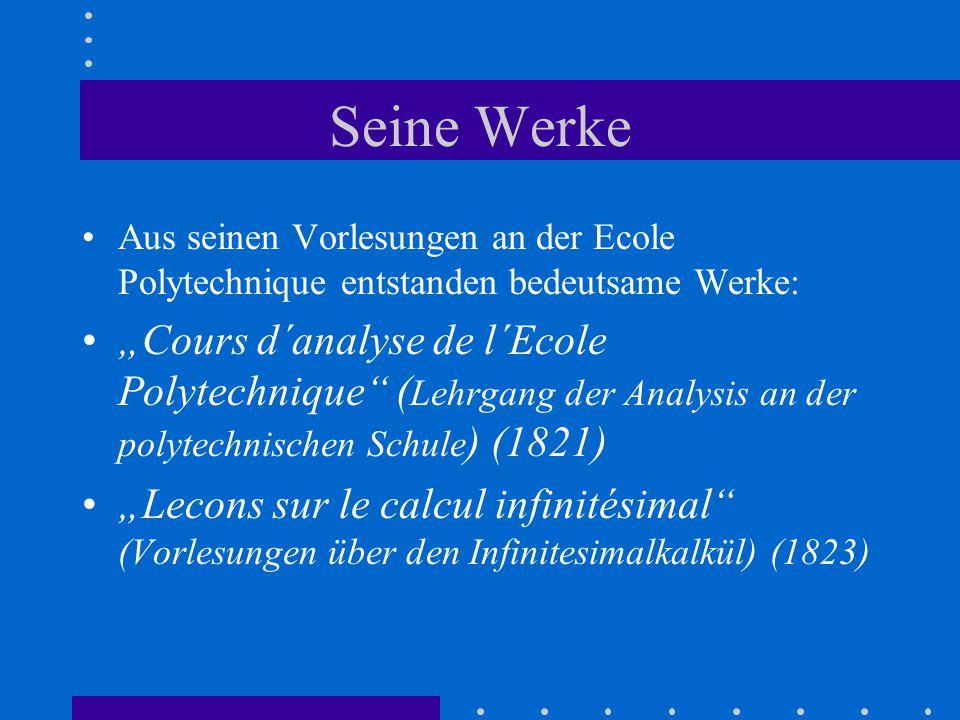 """Seine Werke Aus seinen Vorlesungen an der Ecole Polytechnique entstanden bedeutsame Werke: """"Cours d´analyse de l´Ecole Polytechnique ( Lehrgang der Analysis an der polytechnischen Schule ) (1821) """"Lecons sur le calcul infinitésimal (Vorlesungen über den Infinitesimalkalkül) (1823)"""