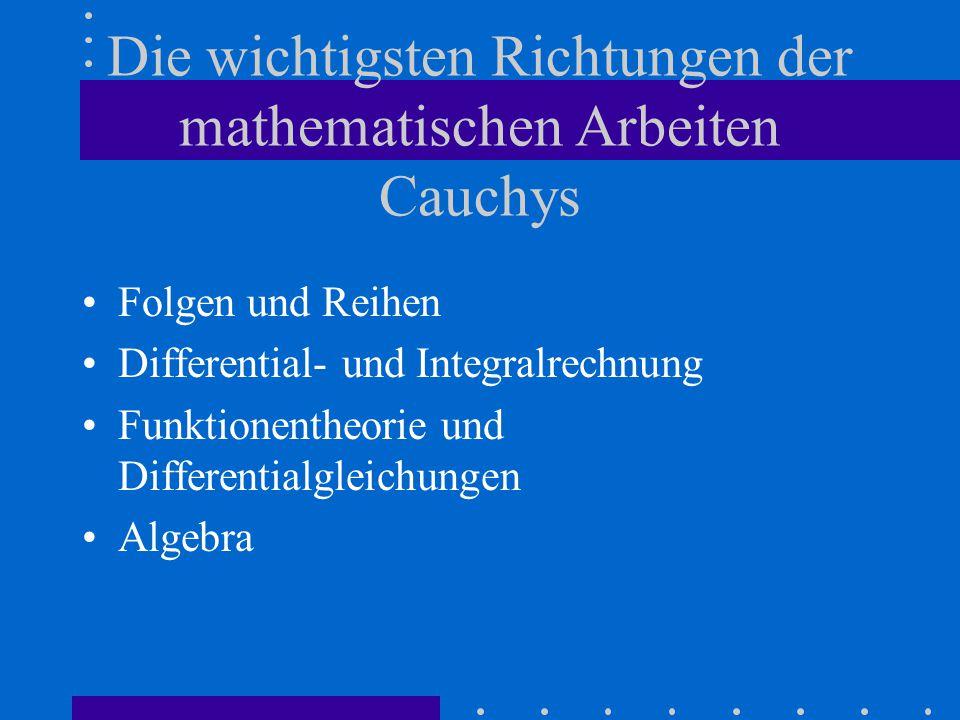 Die wichtigsten Richtungen der mathematischen Arbeiten Cauchys Folgen und Reihen Differential- und Integralrechnung Funktionentheorie und Differentialgleichungen Algebra