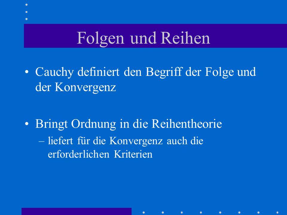 Folgen und Reihen Cauchy definiert den Begriff der Folge und der Konvergenz Bringt Ordnung in die Reihentheorie –liefert für die Konvergenz auch die erforderlichen Kriterien