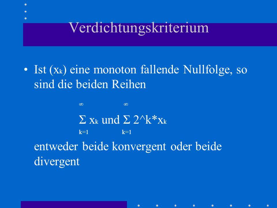 Verdichtungskriterium Ist (x k ) eine monoton fallende Nullfolge, so sind die beiden Reihen ∞ Σ x k und Σ 2^k*x k k=1 entweder beide konvergent oder beide divergent