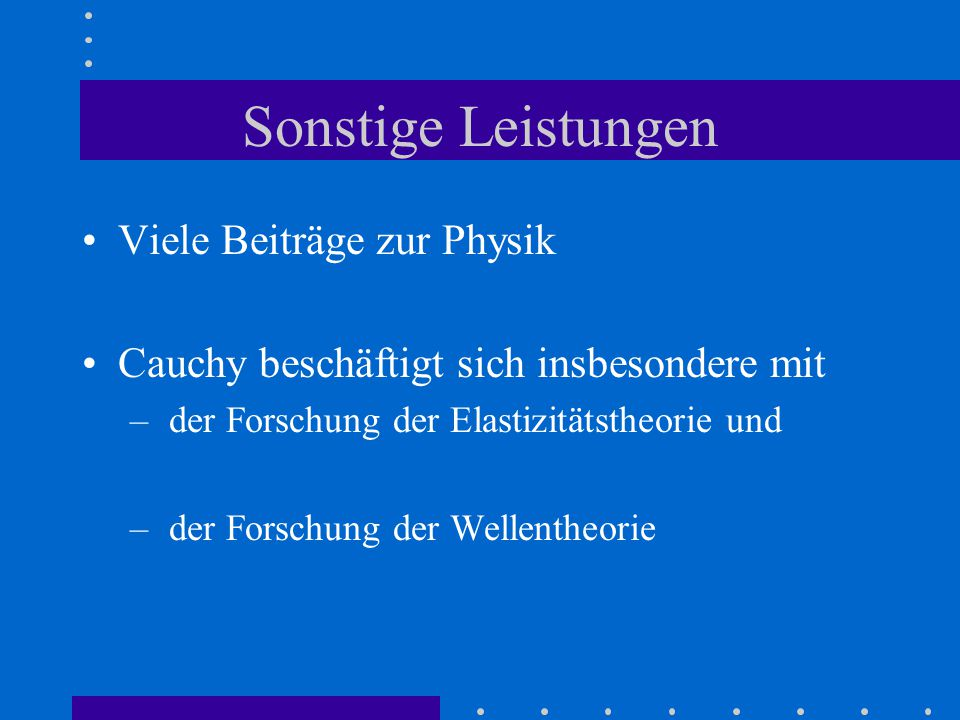 Sonstige Leistungen Viele Beiträge zur Physik Cauchy beschäftigt sich insbesondere mit – der Forschung der Elastizitätstheorie und – der Forschung der Wellentheorie