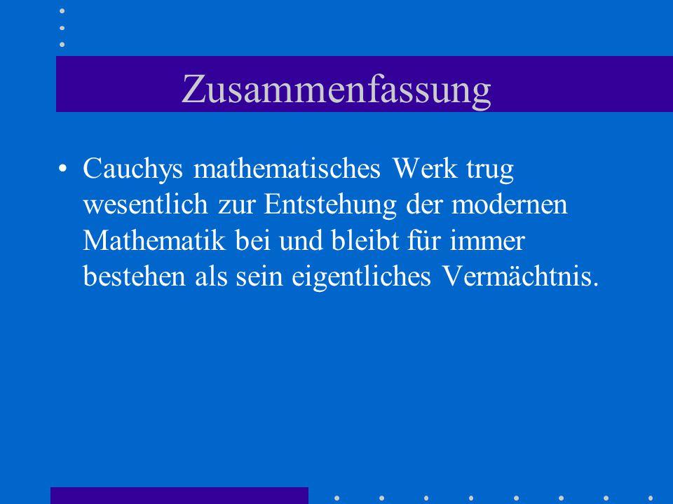 Zusammenfassung Cauchys mathematisches Werk trug wesentlich zur Entstehung der modernen Mathematik bei und bleibt für immer bestehen als sein eigentliches Vermächtnis.