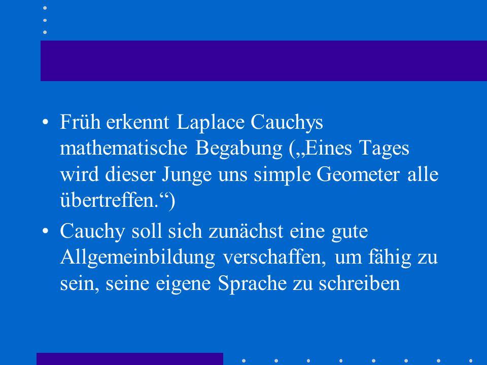 """Früh erkennt Laplace Cauchys mathematische Begabung (""""Eines Tages wird dieser Junge uns simple Geometer alle übertreffen. ) Cauchy soll sich zunächst eine gute Allgemeinbildung verschaffen, um fähig zu sein, seine eigene Sprache zu schreiben"""